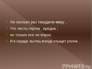 Уж сколько раз твердили миру , Что лесть гнусна , вредна ; но только все не впро