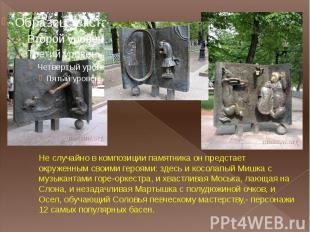 Не случайно в композиции памятника он предстает окруженным своими героями: здесь