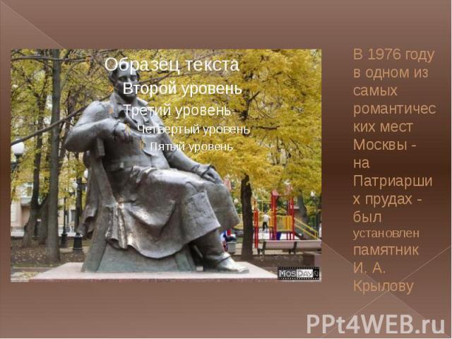 В 1976 году в одном из самых романтических мест Москвы - на Патриарших прудах - был установлен памятник И. А. Крылову