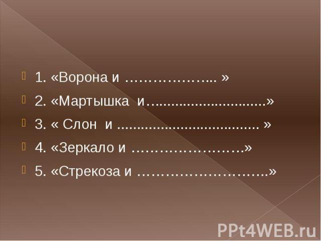 1. «Ворона и ……………….. » 2. «Мартышка и…...........................» 3. « Слон и .................................... » 4. «Зеркало и ……………………» 5. «Стрекоза и ……………………….»