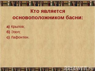 а) Крылов; а) Крылов; б) Эзоп; с) Лафонтен.