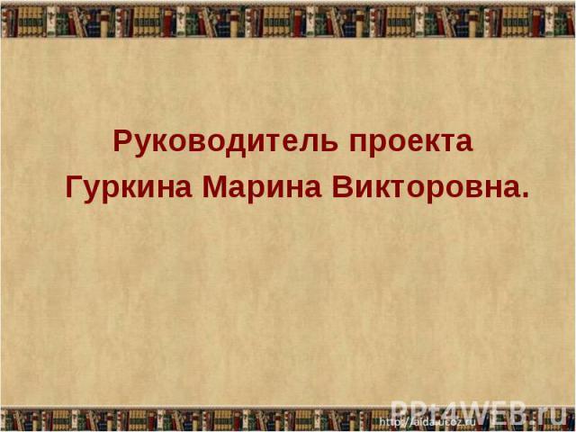Руководитель проекта Руководитель проекта Гуркина Марина Викторовна.