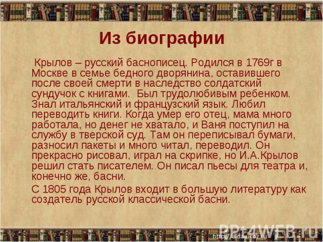 Крылов – русский баснописец. Родился в 1769г в Москве в семье бедного дворянина, оставившего после своей смерти в наследство солдатский сундучок с книгами. Был трудолюбивым ребенком. Знал итальянский и французский язык. Любил переводить книги. Когда…