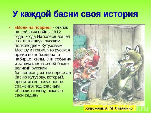 «Волк на псарне» - отклик на события войны 1812 года, когда Наполеон вошел в оставленную русским полководцем Кутузовым Москву и понял, что русская армия не побеждена, а набирает силы. Эти события и запечатлел в своей басне великий русский баснописец…