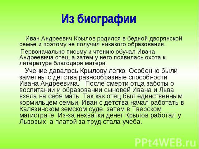 Иван Андреевич Крылов родился в бедной дворянской семье и поэтому не получил никакого образования. Иван Андреевич Крылов родился в бедной дворянской семье и поэтому не получил никакого образования. Первоначально письму и чтению обучал Ивана Андрееви…
