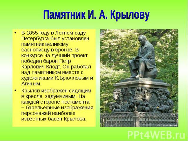 В 1855 году в Летнем саду Петербурга был установлен памятник великому баснописцу в бронзе. В конкурсе на лучший проект победил барон Петр Карлович Клодт. Он работал над памятником вместе с художниками К.Брюлловым и Агиным. В 1855 году в Летнем саду …