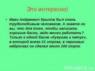 Иван Андреевич Крылов был очень трудолюбивым человеком. А знаете ли вы, что для