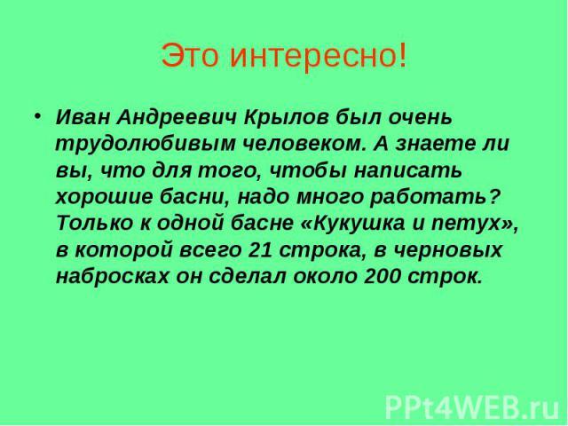 Иван Андреевич Крылов был очень трудолюбивым человеком. А знаете ли вы, что для того, чтобы написать хорошие басни, надо много работать? Только к одной басне «Кукушка и петух», в которой всего 21 строка, в черновых набросках он сделал около 200 стро…