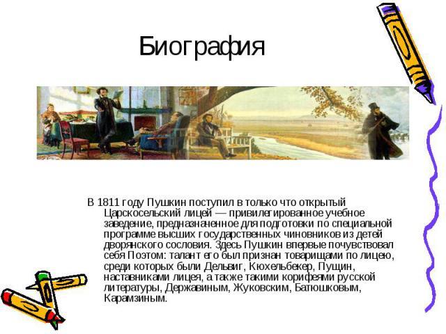 В 1811 году Пушкин поступил в только что открытый Царскосельский лицей — привилегированное учебное заведение, предназначенное для подготовки по специальной программе высших государственных чиновников из детей дворянского сословия. Здесь Пушкин вперв…