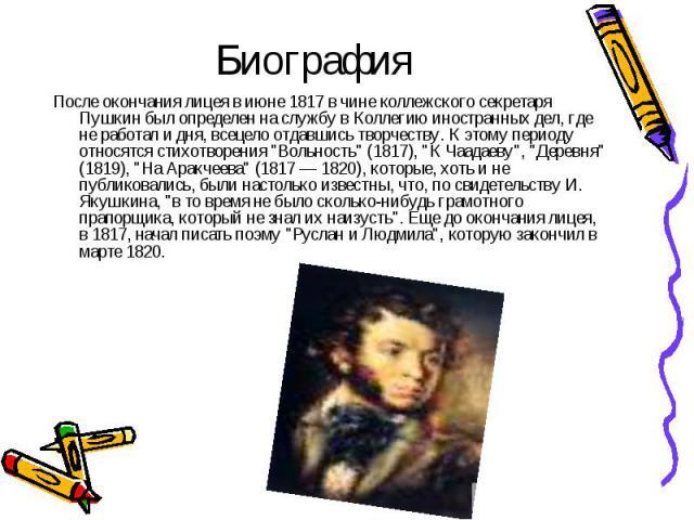 """После окончания лицея в июне 1817 в чине коллежского секретаря Пушкин был определен на службу в Коллегию иностранных дел, где не работал и дня, всецело отдавшись творчеству. К этому периоду относятся стихотворения """"Вольность"""" (1817), """"…"""