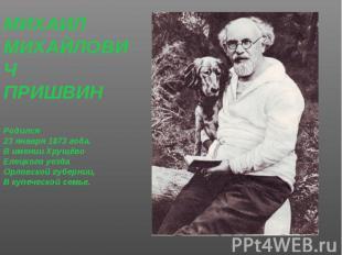 МИХАИЛ МИХАИЛ МИХАЙЛОВИЧ ПРИШВИН Родился 23 января 1873 года. В имении Хрущёво Е