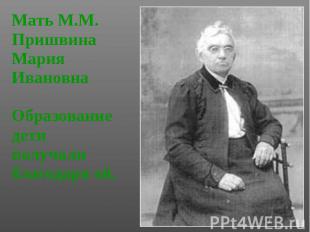Мать М.М. Пришвина Мать М.М. Пришвина Мария Ивановна Образование дети получали б