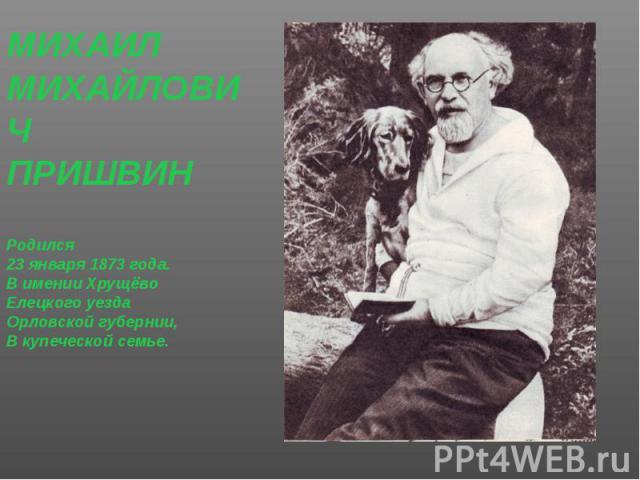 МИХАИЛ МИХАИЛ МИХАЙЛОВИЧ ПРИШВИН Родился 23 января 1873 года. В имении Хрущёво Елецкого уезда Орловской губернии, В купеческой семье.