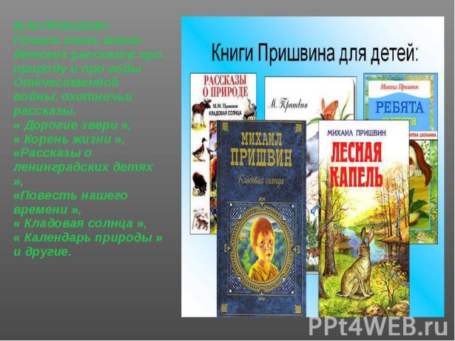 М.М.ПРИШВИН М.М.ПРИШВИН Пишет очень много детских рассказов про природу и про годы Отечественной войны, охотничьи рассказы. « Дорогие звери », « Корень жизни », «Рассказы о ленинградских детях », «Повесть нашего времени », « Кладовая солнца », « Кал…