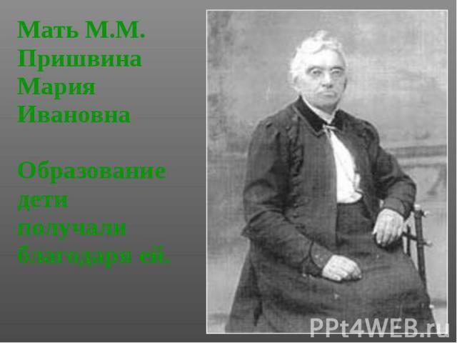 Мать М.М. Пришвина Мать М.М. Пришвина Мария Ивановна Образование дети получали благодаря ей.