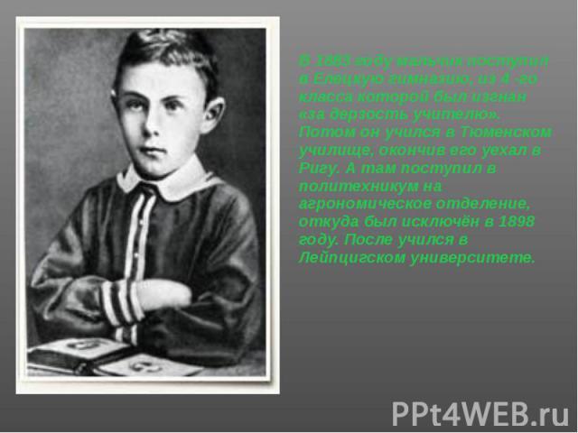В 1883 году мальчик поступил в Елецкую гимназию, из 4 -го класса которой был изгнан «за дерзость учителю». Потом он учился в Тюменском училище, окончив его уехал в Ригу. А там поступил в политехникум на агрономическое отделение, откуда был исключён …