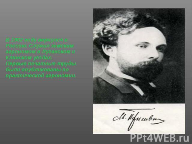 В 1902 году вернулся в Россию. Служил земским агрономом в Луганском и Клинском уездах. В 1902 году вернулся в Россию. Служил земским агрономом в Луганском и Клинском уездах. Первые печатные труды были опубликованы по практической агрономии.