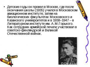 Детские годы он провел в Москве, где после окончания школы (1935) учился в Моско