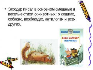 Заходер писал в основном смешные и веселые стихи о животных: о кошках, собаках,