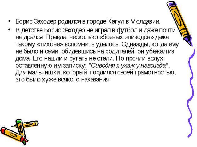 Борис Заходер родился в городе Кагул в Молдавии. Борис Заходер родился в городе Кагул в Молдавии. В детстве Борис Заходер не играл в футбол и даже почти не дрался. Правда, несколько «боевых эпизодов» даже такому «тихоне» вспомнить удалось. Однажды, …