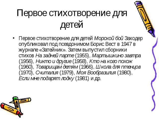 Первое стихотворение для детей Морской бой Заходер опубликовал под псевдонимом Борис Вест в 1947 в журнале «Затейник». Затем выпустил сборники стихов На задней парте (1955), Мартышкино завтра (1956), Никто и другие (1958), Кто на кого похож (1960), …