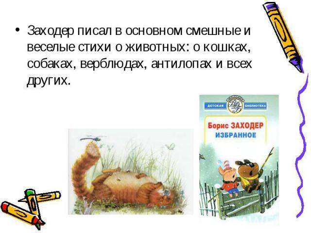 Заходер писал в основном смешные и веселые стихи о животных: о кошках, собаках, верблюдах, антилопах и всех других. Заходер писал в основном смешные и веселые стихи о животных: о кошках, собаках, верблюдах, антилопах и всех других.