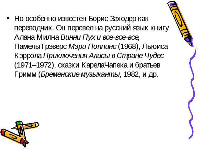 Но особенно известен Борис Заходер как переводчик. Он перевел на русский язык книгу Алана Милна Винни Пух и все-все-все, ПамелыТрэверс Мэри Поппинс (1968), Льюиса Кэррола Приключения Алисы в Стране Чудес (1971–1972), сказки КарелаЧапека и братьев Гр…