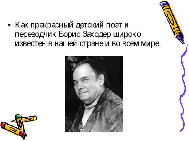 Как прекрасный детский поэт и переводчик Борис Заходер широко известен в нашей стране и во всем мире Как прекрасный детский поэт и переводчик Борис Заходер широко известен в нашей стране и во всем мире