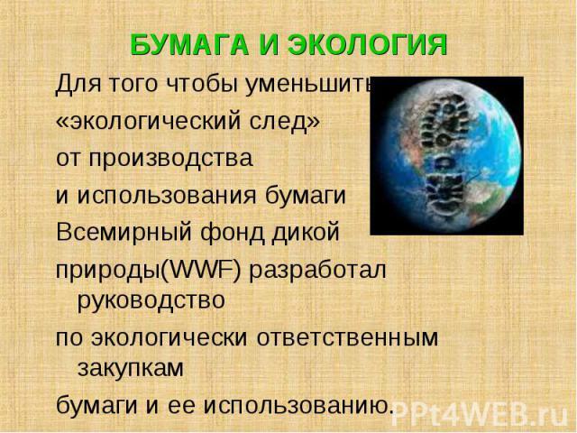 Для того чтобы уменьшить Для того чтобы уменьшить «экологический след» от производства и использования бумаги Всемирный фонд дикой природы(WWF) разработал руководство по экологически ответственным закупкам бумаги и ее использованию.
