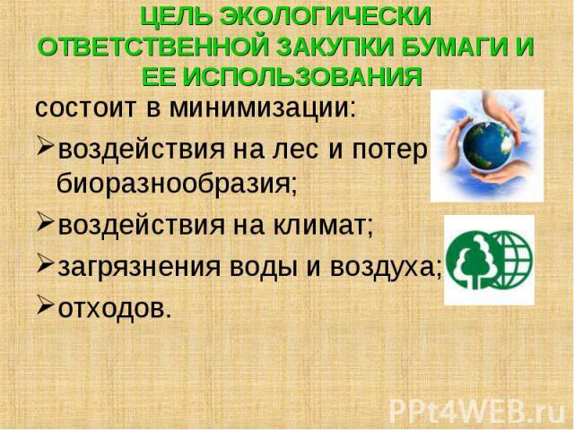 состоит в минимизации: состоит в минимизации: воздействия на лес и потери биоразнообразия; воздействия на климат; загрязнения воды и воздуха; отходов.