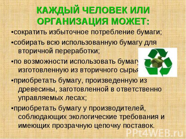 •сократить избыточное потребление бумаги; •сократить избыточное потребление бумаги; •собирать всю использованную бумагу для вторичной переработки; •по возможности использовать бумагу, изготовленную из вторичного сырья; •приобретать бумагу, произведе…