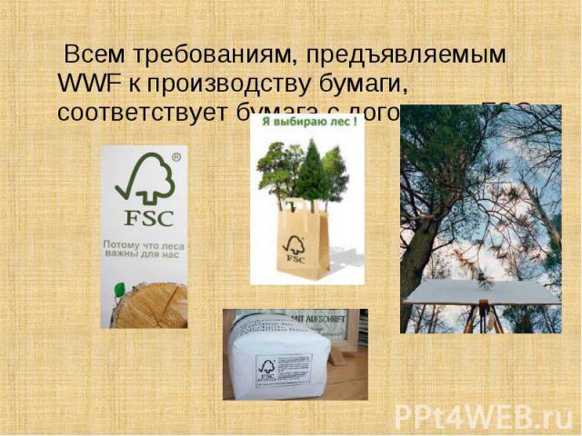 Всем требованиям, предъявляемым WWF к производству бумаги, соответствует бумага с логотипом FSC. Всем требованиям, предъявляемым WWF к производству бумаги, соответствует бумага с логотипом FSC.
