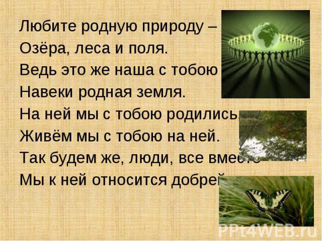 Любите родную природу – Любите родную природу – Озёра, леса и поля. Ведь это же наша с тобою Навеки родная земля. На ней мы с тобою родились, Живём мы с тобою на ней. Так будем же, люди, все вместе Мы к ней относится добрей.