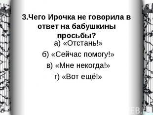 а) «Отстань!» а) «Отстань!» б) «Сейчас помогу!» в) «Мне некогда!» г) «Вот ещё!»