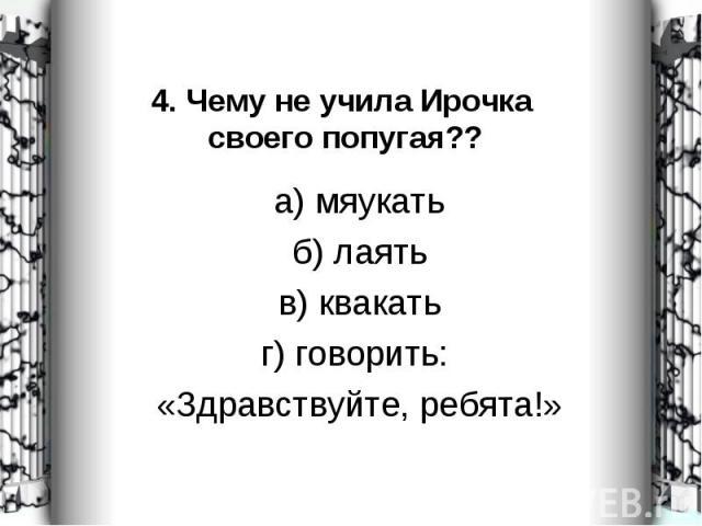 а) мяукать а) мяукать б) лаять в) квакать г) говорить: «Здравствуйте, ребята!»