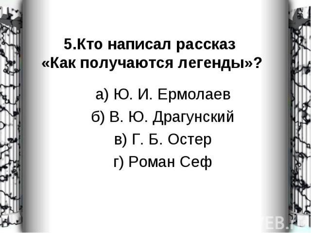 а) Ю. И. Ермолаев а) Ю. И. Ермолаев б) В. Ю. Драгунский в) Г. Б. Остер г) Роман Сеф