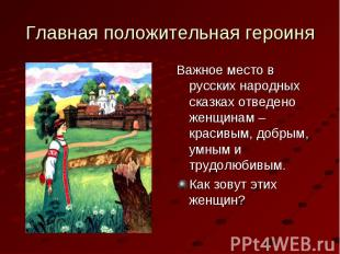 Важное место в русских народных сказках отведено женщинам – красивым, добрым, ум