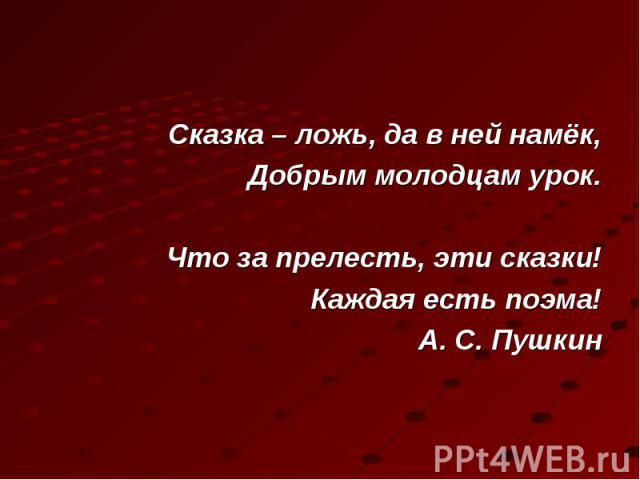 Сказка – ложь, да в ней намёк, Сказка – ложь, да в ней намёк, Добрым молодцам урок. Что за прелесть, эти сказки! Каждая есть поэма! А. С. Пушкин