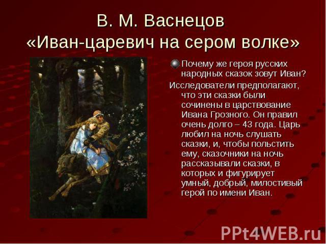 Почему же героя русских народных сказок зовут Иван? Почему же героя русских народных сказок зовут Иван? Исследователи предполагают, что эти сказки были сочинены в царствование Ивана Грозного. Он правил очень долго – 43 года. Царь любил на ночь слуша…
