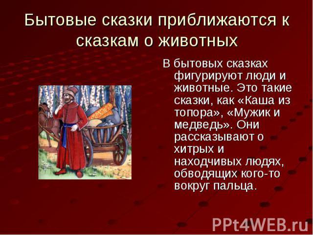 В бытовых сказках фигурируют люди и животные. Это такие сказки, как «Каша из топора», «Мужик и медведь». Они рассказывают о хитрых и находчивых людях, обводящих кого-то вокруг пальца. В бытовых сказках фигурируют люди и животные. Это такие сказки, к…