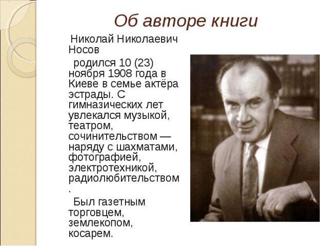 Николай Николаевич Носов Николай Николаевич Носов родился 10 (23) ноября 1908 года в Киеве в семье актёра эстрады. С гимназических лет увлекался музыкой, театром, сочинительством — наряду с шахматами, фотографией, электротехникой, радиолюбительством…