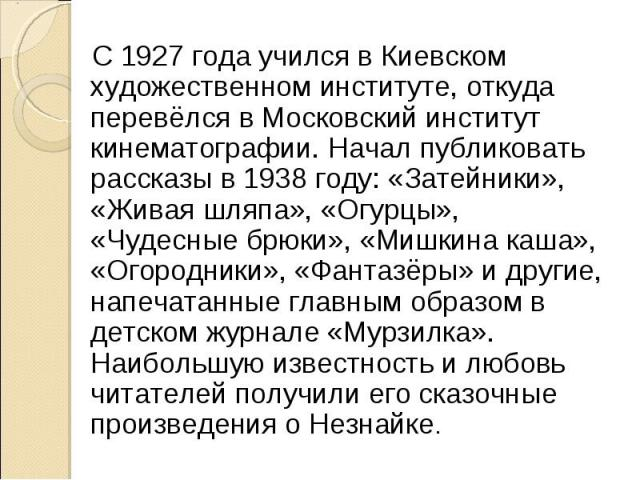 С 1927 года учился в Киевском художественном институте, откуда перевёлся в Московский институт кинематографии. Начал публиковать рассказы в 1938 году: «Затейники», «Живая шляпа», «Огурцы», «Чудесные брюки», «Мишкина каша», «Огородники», «Фантазёры» …