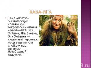 Так в «Краткой энциклопедии славянской мифологии» читаем: «БАБА—ЯГА, Яга Ягйшна,