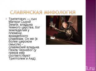 Трипетович — сын Матери Сырой Земли, владыка темного царства, бог земледелия у п