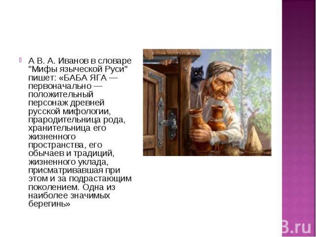 """А В. А. Иванов в словаре """"Мифы языческой Руси"""" пишет: «БАБА ЯГА — первоначально — положительный персонаж древней русской мифологии, прародительница рода, хранительница его жизненного пространства, его обычаев и традиций, жизненного уклада,…"""