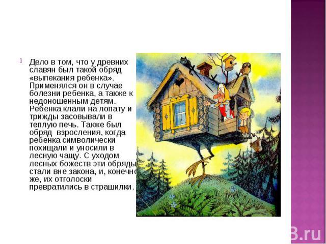 Дело в том, что у древних славян был такой обряд «выпекания ребенка». Применялся он в случае болезни ребенка, а также к недоношенным детям. Ребенка клали на лопату и трижды засовывали в теплую печь. Также был обряд взросления, когда ребенка символич…