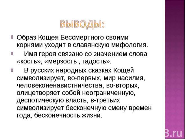 Образ Кощея Бессмертного своими корнями уходит в славянскую мифология. Образ Кощея Бессмертного своими корнями уходит в славянскую мифология. Имя героя связано со значением слова «кость», «мерзость , гадость». В русских народных сказках Кощей символ…
