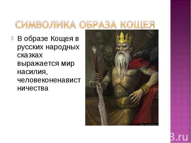 В образе Кощея в русских народных сказках выражается мир насилия, человеконенавистничества В образе Кощея в русских народных сказках выражается мир насилия, человеконенавистничества