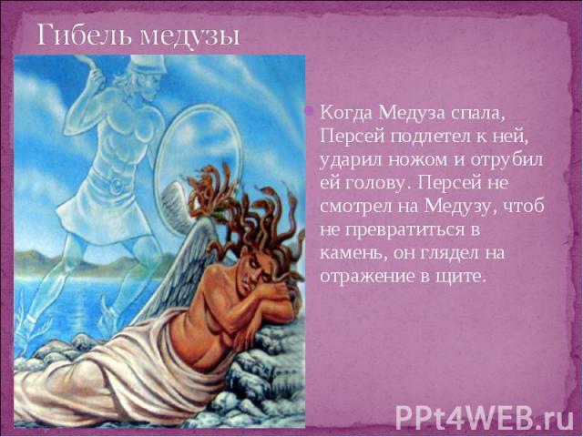 Когда Медуза спала, Персей подлетел к ней, ударил ножом и отрубил ей голову. Персей не смотрел на Медузу, чтоб не превратиться в камень, он глядел на отражение в щите. Когда Медуза спала, Персей подлетел к ней, ударил ножом и отрубил ей голову. Перс…