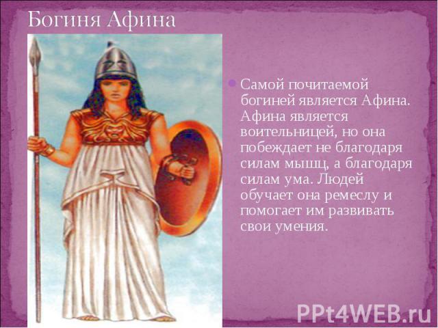 Самой почитаемой богиней является Афина. Афина является воительницей, но она побеждает не благодаря силам мышц, а благодаря силам ума. Людей обучает она ремеслу и помогает им развивать свои умения. Самой почитаемой богиней является Афина. Афина явля…